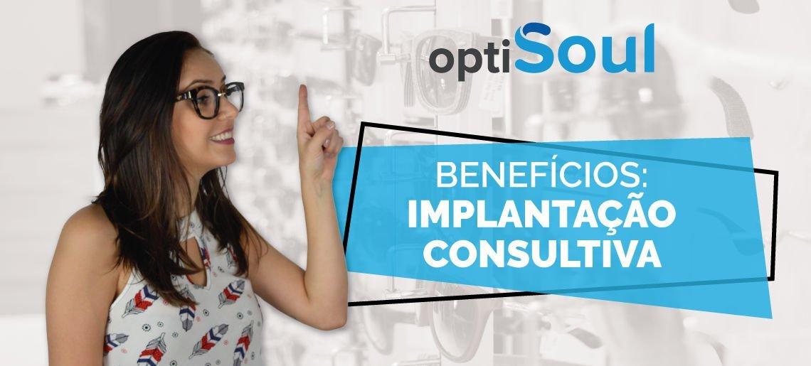 3 super benefícios que os clientes Optisoul possuem: Implantação Consultiva